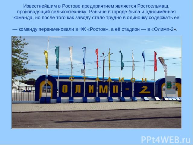 Известнейшим в Ростове предприятием является Ростсельмаш, производящий сельхозтехнику. Раньше в городе была и одноимённая команда, но после того как заводу стало трудно в одиночку содержать её — команду переименовали в ФК «Ростов», а её стадион — в …