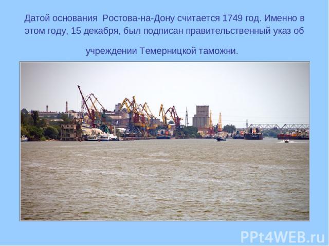 Датой основания Ростова-на-Дону считается 1749 год. Именно в этом году, 15 декабря, был подписан правительственный указ об учреждении Темерницкой таможни.