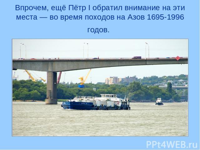 Впрочем, ещё Пётр I обратил внимание на эти места — во время походов на Азов 1695-1996 годов.