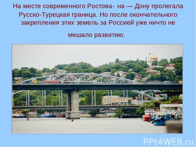 На месте современного Ростова- на — Дону пролегала Русско-Турецкая граница. Но после окончательного закрепления этих земель за Россией уже ничто не мешало развитию.