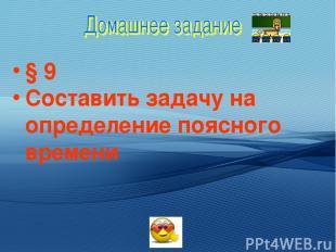 § 9 Составить задачу на определение поясного времени
