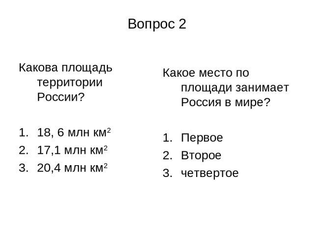 Вопрос 2 Какова площадь территории России? 18, 6 млн км2 17,1 млн км2 20,4 млн км2 Какое место по площади занимает Россия в мире? Первое Второе четвертое