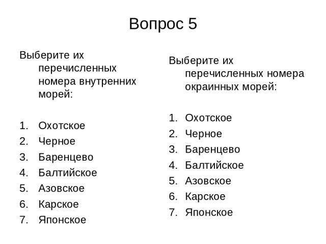 Вопрос 5 Выберите их перечисленных номера внутренних морей: Охотское Черное Баренцево Балтийское Азовское Карское Японское Выберите их перечисленных номера окраинных морей: Охотское Черное Баренцево Балтийское Азовское Карское Японское