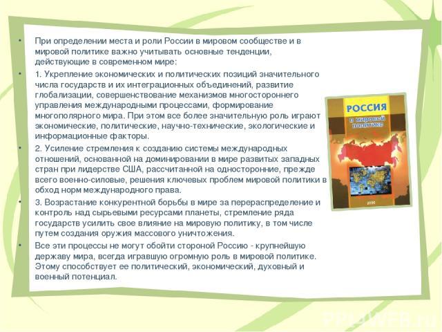 При определении места и роли России в мировом сообществе и в мировой политике важно учитывать основные тенденции, действующие в современном мире: 1. Укрепление экономических и политических позиций значительного числа государств и их интеграционных о…