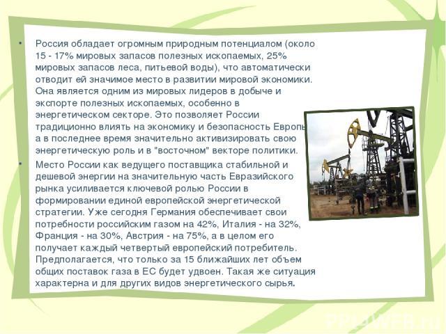 Россия обладает огромным природным потенциалом (около 15 - 17% мировых запасов полезных ископаемых, 25% мировых запасов леса, питьевой воды), что автоматически отводит ей значимое место в развитии мировой экономики. Она является одним из мировых лид…