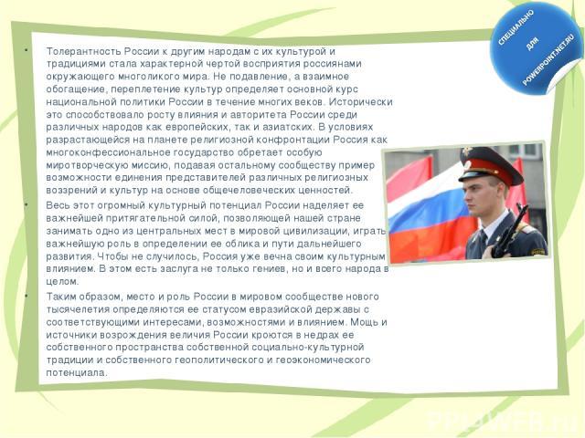 Толерантность России к другим народам с их культурой и традициями стала характерной чертой восприятия россиянами окружающего многоликого мира. Не подавление, а взаимное обогащение, переплетение культур определяет основной курс национальной политики …
