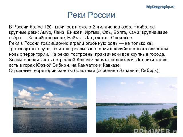 Реки России В России более 120 тысяч рек и около 2 миллионов озёр. Наиболее крупные реки: Амур, Лена, Енисей, Иртыш, Обь, Волга, Кама; крупнейшие озёра— Каспийское море, Байкал, Ладожское, Онежское. Реки в России традиционно играли огромную роль— …