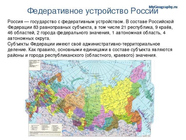 Федеративное устройство России Россия — государство с федеративным устройством. В составе Российской Федерации 83 равноправных субъекта, в том числе 21 республика, 9 краёв, 46 областей, 2 города федерального значения, 1 автономная область, 4 автоном…