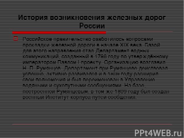 История возникновения железных дорог России Российское правительство озаботилось вопросами прокладки железной дороги в начале XIX века. Базой для этого направления стал Департамент водных коммуникаций, созданный в 1798 году по утверждённому императо…