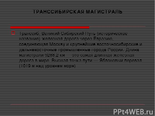 ТРАНССИБИРСКАЯ МАГИСТРАЛЬ Транссиб, Великий Сибирский Путь (историческое название) железная дорога через Евразию, соединяющая Москву и крупнейшие восточносибирские и дальневосточные промышленные города России. Длина магистрали 9288,2 км — это самая …