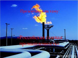 Презентация на тему: «Российская газовая промышленность»