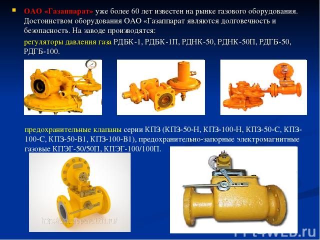 ОАО «Газаппарат» уже более 60 лет известен на рынке газового оборудования. Достоинством оборудования ОАО «Газаппарат являются долговечность и безопасность. На заводе производятся: регуляторы давления газа РДБК-1, РДБК-1П, РДНК-50, РДНК-50П, РДГБ-50,…