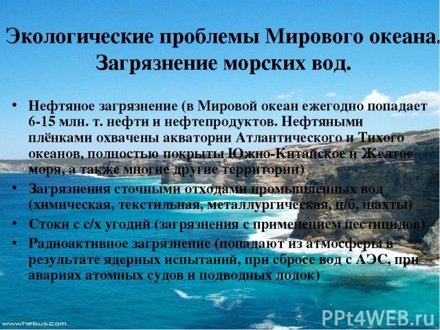 Экологические проблемы Мирового океана. Загрязнение морских вод. Нефтяное загрязнение (в Мировой океан ежегодно попадает 6-15 млн. т. нефти и нефтепродуктов. Нефтяными плёнками охвачены акватории Атлантического и Тихого океанов, полностью покрыты Юж…