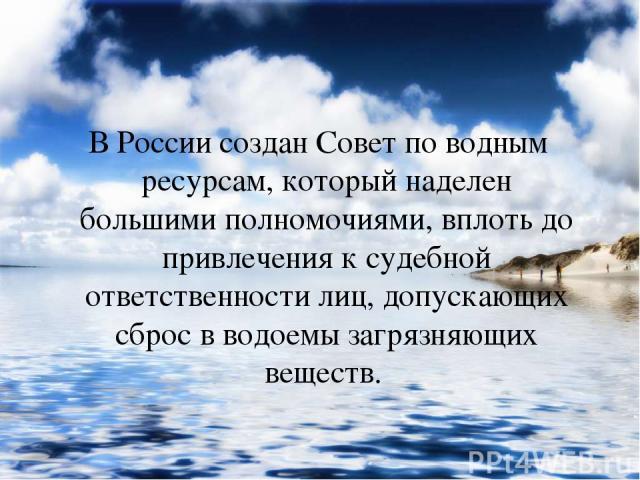 В России создан Совет по водным ресурсам, который наделен большими полномочиями, вплоть до привлечения к судебной ответственности лиц, допускающих сброс в водоемы загрязняющих веществ.