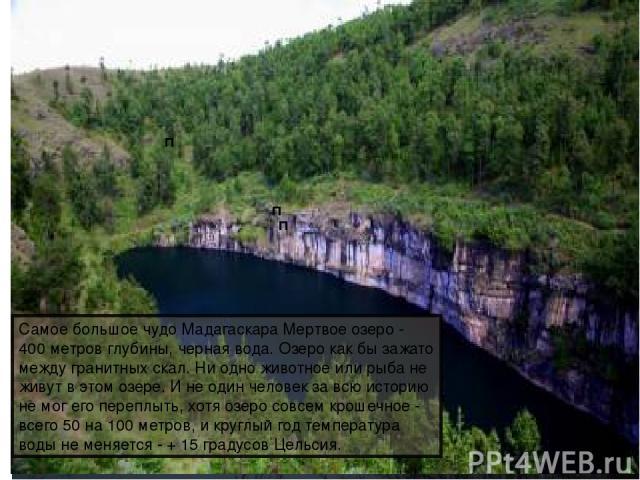 Богат порожистыми реками; Природные богатства Водопад Монтань-д'Амбр Мёртвое озеро Самое большое чудо Мадагаскара Мертвое озеро - 400 метров глубины, черная вода. Озеро как бы зажато между гранитных скал. Ни одно животное или рыба не живут в этом оз…