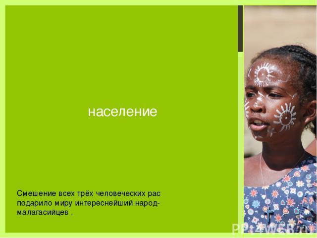 население Смешение всех трёх человеческих рас подарило миру интереснейший народ- малагасийцев .