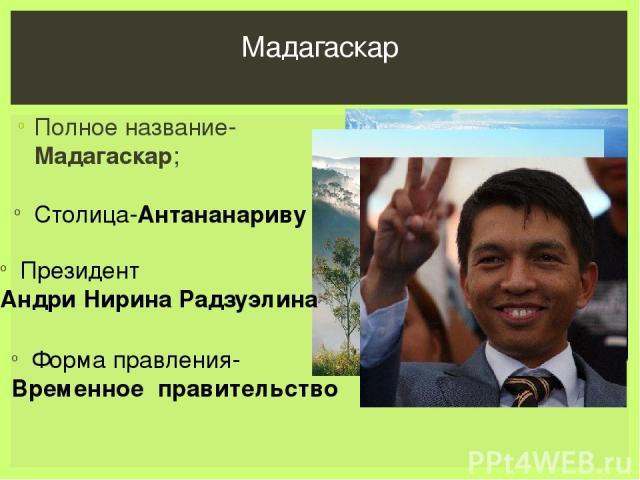 Полное название-Мадагаскар; Мадагаскар Столица-Антананариву ; Президент Андри Нирина Радзуэлина Форма правления- Временное правительство