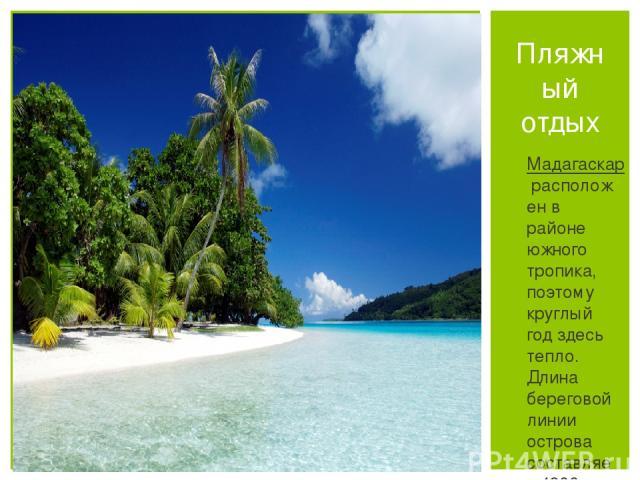 Мадагаскаррасположен в районе южного тропика, поэтому круглый год здесь тепло. Длина береговой линии острова составляет 4800 км. Вдоль всего побережья Мадагаскара встречаются тихие лагуны с пляжами из белого песка, окружённые коралловыми рифами с к…