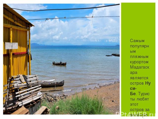 Самым популярным пляжным курортом Мадагаскара является островНуси-Бе.Туристы любят этот остров за весёлую атмосферу - здесь много ресторанов и ночных клубов, а также за спокойные прибрежные воды и чистые пляжи.