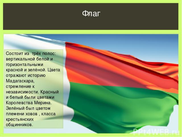 Флаг Состоит из трёх полос: вертикальной белой и горизонтальными красной и зелёной. Цвета отражают историю Мадагаскара, стремление к независимости. Красный и белый были цветами Королевства Мерина. Зелёный был цветом племени ховов , класса крестьянск…