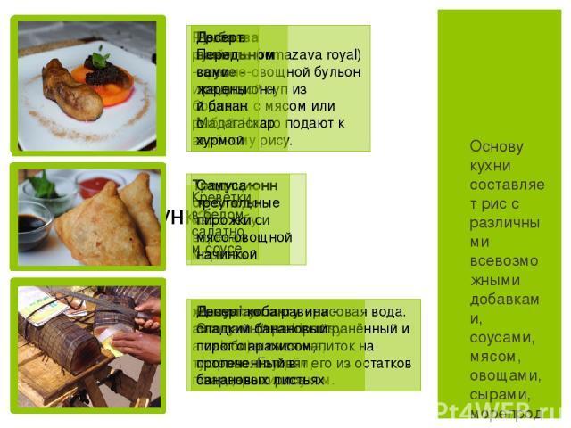 Основу кухни составляет рис с различными всевозможными добавками, соусами, мясом, овощами, сырами, морепродуктами, отварными травами и пряностями в различных вариациях. На юге рис заменяют на блюда из кукурузной крупы. Румазава руайяль(romazava roy…