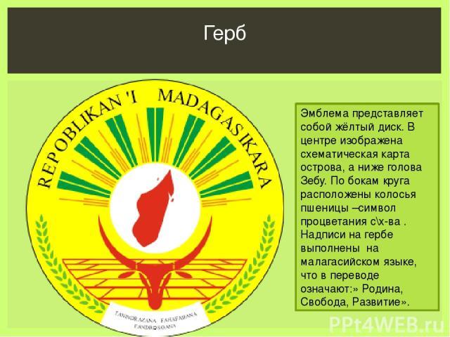Герб Эмблема представляет собой жёлтый диск. В центре изображена схематическая карта острова, а ниже голова Зебу. По бокам круга расположены колосья пшеницы –символ процветания с\х-ва . Надписи на гербе выполнены на малагасийском языке, что в перево…