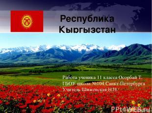 Республика Кыргызстан Работа ученика 11 класса Осорбай Т. ГБОУ школа №104 Санкт-
