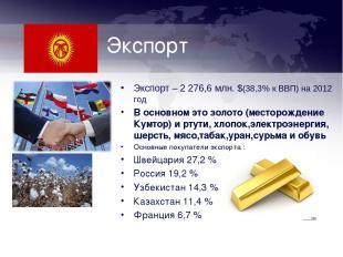 Экспорт Экспорт – 2 276,6 млн. $(38,3% к ВВП) на 2012 год В основном это золото