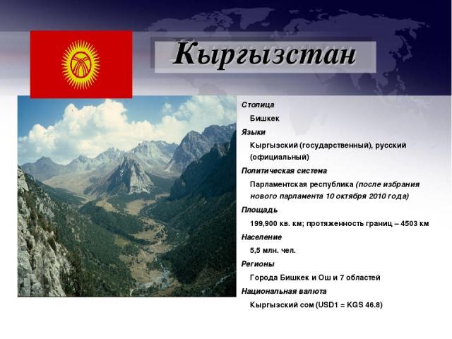 Столица Бишкек Языки Кыргызский (государственный), русский (официальный) Политическая система Парламентская республика (после избрания нового парламента 10 октября 2010 года) Площадь 199,900 кв. км; протяженность границ – 4503 км Население 5,5 млн. …