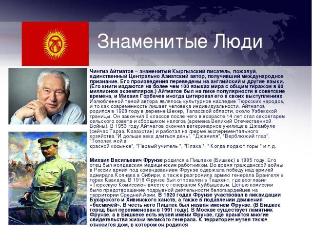 Знаменитые Люди Чингиз Айтматов – знаменитый Кыргызский писатель, пожалуй, единственный Центрально Азиатский автор, получивший международное признание. Его произведения переведены на английский и другие языки. (Его книги издаются на более чем 100 яз…