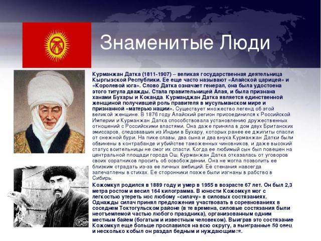 Знаменитые Люди Курманжан Датка (1811-1907) – великая государственная деятельница Кыргызской Республики. Ее еще часто называют «Алайской царицей» и «Королевой юга». Слово Датка означает генерал, она была удостоена этого титула дважды. Стала правител…