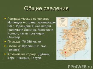 Общие сведения Географическое положение: Ирландия – страна, занимающая 5/6 о. Ир