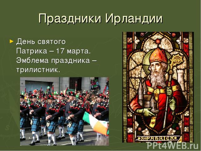 Праздники Ирландии День святого Патрика – 17 марта. Эмблема праздника – трилистник.