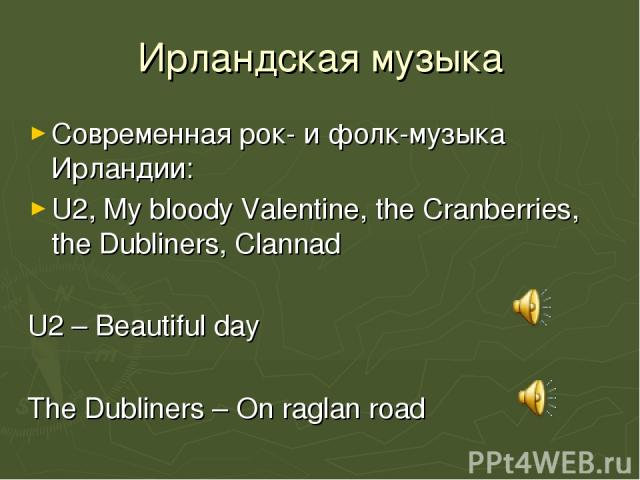 Ирландская музыка Современная рок- и фолк-музыка Ирландии: U2, My bloody Valentine, the Cranberries, the Dubliners, Clannad U2 – Beautiful day The Dubliners – On raglan road