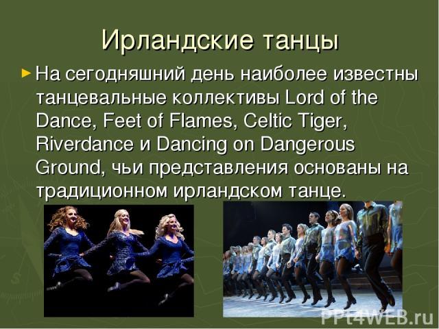 Ирландские танцы На сегодняшний день наиболее известны танцевальные коллективы Lord of the Dance, Feet of Flames, Celtic Tiger, Riverdance и Dancing on Dangerous Ground, чьи представления основаны на традиционном ирландском танце.