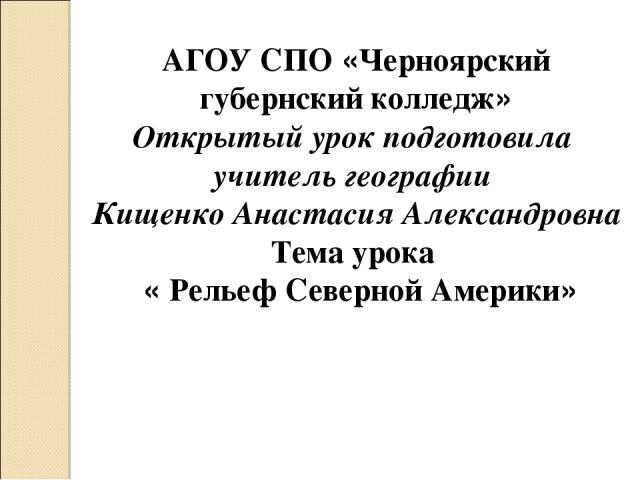 АГОУ СПО «Черноярский губернский колледж» Открытый урок подготовила учитель географии Кищенко Анастасия Александровна Тема урока «Рельеф Северной Америки»