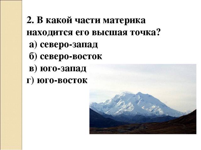 2. В какой части материка находится его высшая точка? а) северо-запад б) северо-восток в) юго-запад г) юго-восток