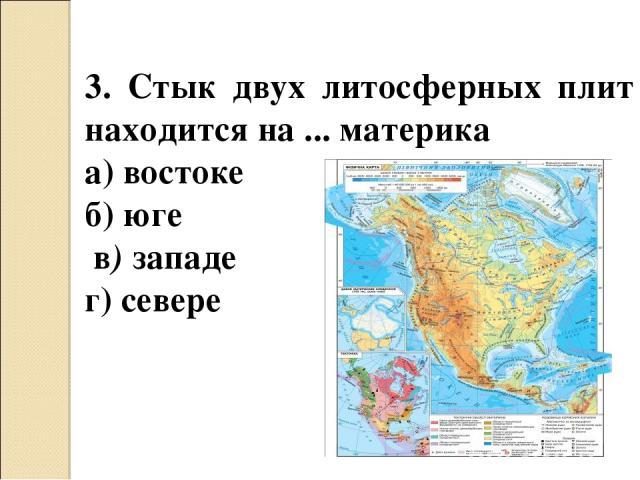 3. Стык двух литосферных плит находится на ... материка а) востоке б) юге в) западе г) севере