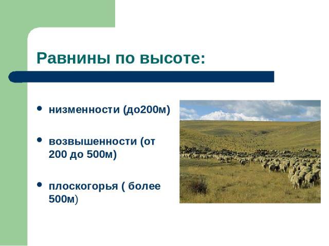 Равнины по высоте: низменности (до200м) возвышенности (от 200 до 500м) плоскогорья ( более 500м)
