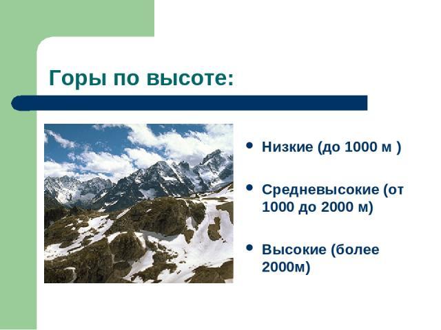 Горы по высоте: Низкие (до 1000 м ) Средневысокие (от 1000 до 2000 м) Высокие (более 2000м)