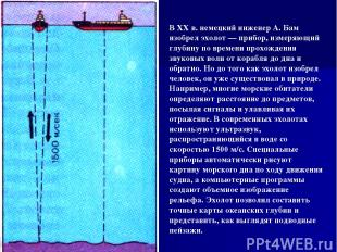 В XX в. немецкий инженер А. Бам изобрел эхолот — прибор, измеряющий глубину по в