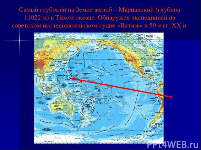 Самый глубокий на Земле желоб – Марианский (глубина 11022 м) в Тихом океане. Обнаружен экспедицией на советском исследовательском судне «Витязь» в 50-е гг. ХХ в.