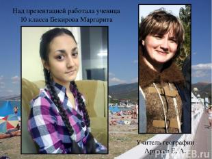 Над презентацией работала ученица 10 класса Бекирова Маргарита Учитель географии