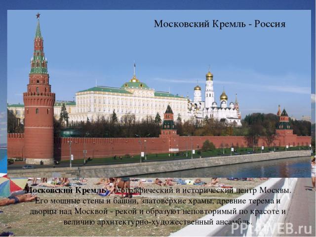 Московский Кремль - Россия Московский Кремль - географический и исторический центр Москвы. Его мощные стены и башни, златоверхие храмы, древние терема и дворцы над Москвой - рекой и образуют неповторимый по красоте и величию архитектурно-художествен…