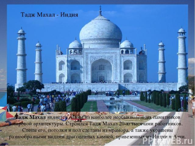 Тадж Махал является одним из наиболее необыкновенных памятников мировой архитектуры. Строился Тадж Махал 20-ю тысячами работников. Стены его, потолки и пол сделаны из мрамора, а также украшены разнообразными видами драгоценных камней, привезенных из…