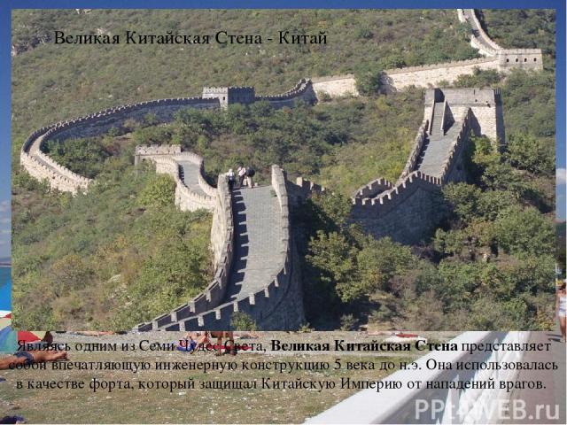 Являясь одним из Семи Чудес Света, Великая Китайская Стена представляет собой впечатляющую инженерную конструкцию 5 века до н.э. Она использовалась в качестве форта, который защищал Китайскую Империю от нападений врагов. Великая Китайская Стена - Китай