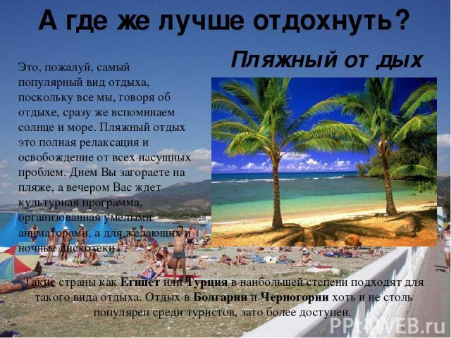 А где же лучше отдохнуть? Это, пожалуй, самый популярный вид отдыха, поскольку все мы, говоря об отдыхе, сразу же вспоминаем солнце и море. Пляжный отдых это полная релаксация и освобождение от всех насущных проблем. Днем Вы загораете на пляже, а ве…