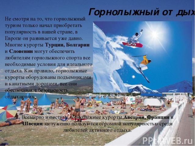 Не смотря на то, что горнолыжный туризм только начал приобретать популярность в нашей стране, в Европе он развивается уже давно. Многие курорты Турции, Болгарии и Словении могут обеспечить любителям горнолыжного спорта все необходимые условия для ид…