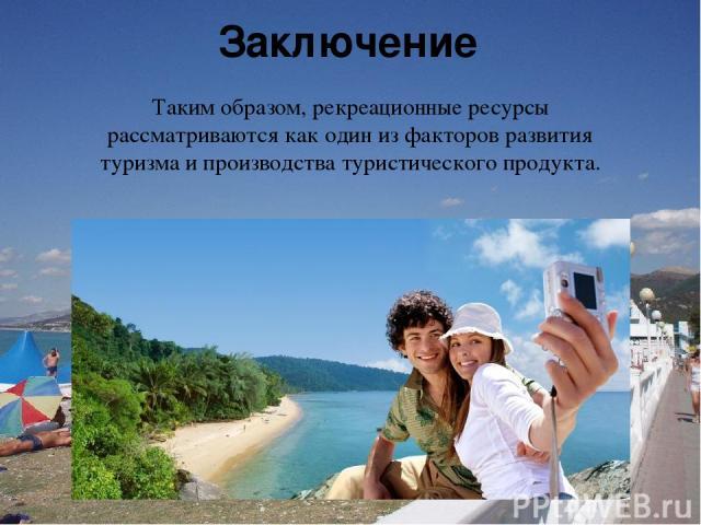 Заключение Таким образом, рекреационные ресурсы рассматриваются как один из факторов развития туризма и производства туристического продукта.