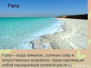 Рапа — вода лиманов, соляных озёр и искусственных водоёмов, представляющая собой
